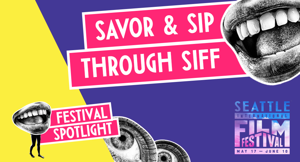 Festival Spotlight: Savor & Sip through SIFF 2018